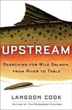 """Cover of book entitled """"UPSTREAM Searching for Wild Salmon, from River to Table"""" by Langdon Cook"""